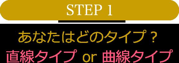 STEP1 あなたはどのタイプ? 直線タイプor曲線タイプ