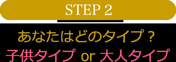 STEP2 あなたはどのタイプ? 子供タイプor大人タイプ